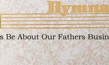 Let Us Be About Our Fathers Business – Hymn Lyrics