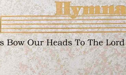 Let Us Bow Our Heads To The Lord – Hymn Lyrics