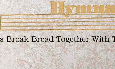Let Us Break Bread Together With The Lor – Hymn Lyrics