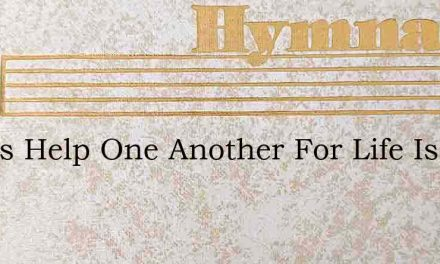 Let Us Help One Another For Life Is So S – Hymn Lyrics