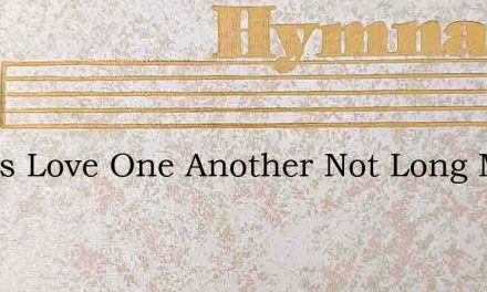 Let Us Love One Another Not Long May We – Hymn Lyrics