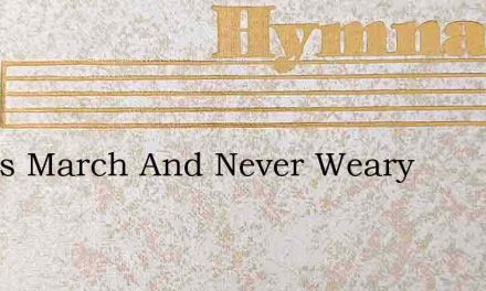 Let Us March And Never Weary – Hymn Lyrics