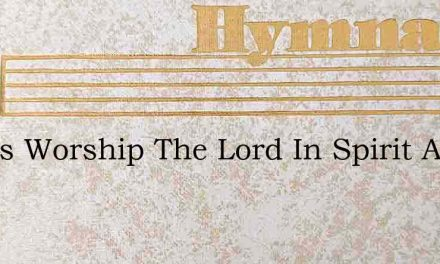 Let Us Worship The Lord In Spirit And In – Hymn Lyrics