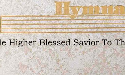 Lift Me Higher Blessed Savior To The Sou – Hymn Lyrics