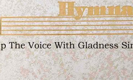 Lift Up The Voice With Gladness Sing – Hymn Lyrics