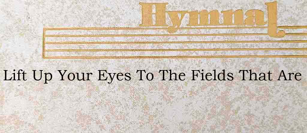 Lift Up Your Eyes To The Fields That Are – Hymn Lyrics