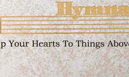 Lift Up Your Hearts To Things Above – Hymn Lyrics