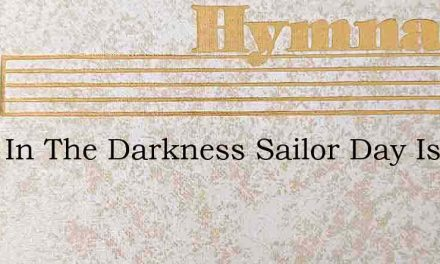 Light In The Darkness Sailor Day Is At H – Hymn Lyrics