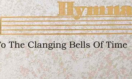 List To The Clanging Bells Of Time – Hymn Lyrics