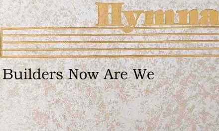 Little Builders Now Are We – Hymn Lyrics