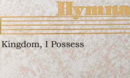Little Kingdom, I Possess – Hymn Lyrics