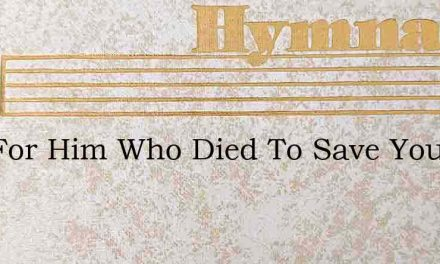 Live For Him Who Died To Save You – Hymn Lyrics