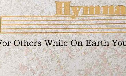 Live For Others While On Earth You Live – Hymn Lyrics