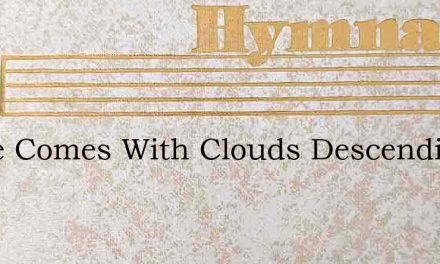 Lo He Comes With Clouds Descending Once – Hymn Lyrics