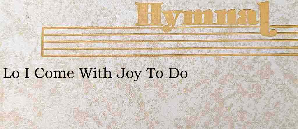 Lo I Come With Joy To Do – Hymn Lyrics