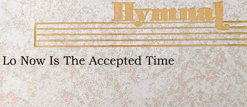 Lo Now Is The Accepted Time – Hymn Lyrics