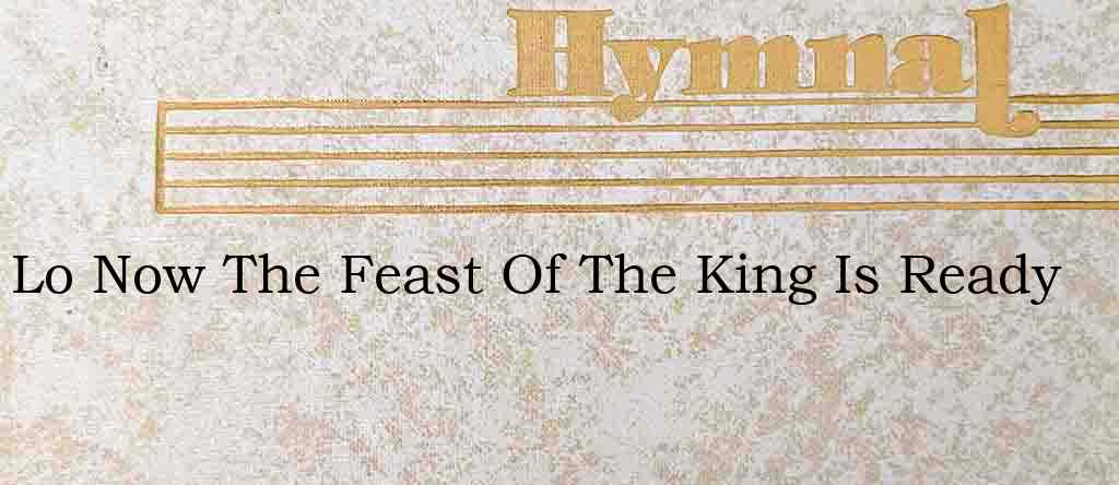 Lo Now The Feast Of The King Is Ready – Hymn Lyrics