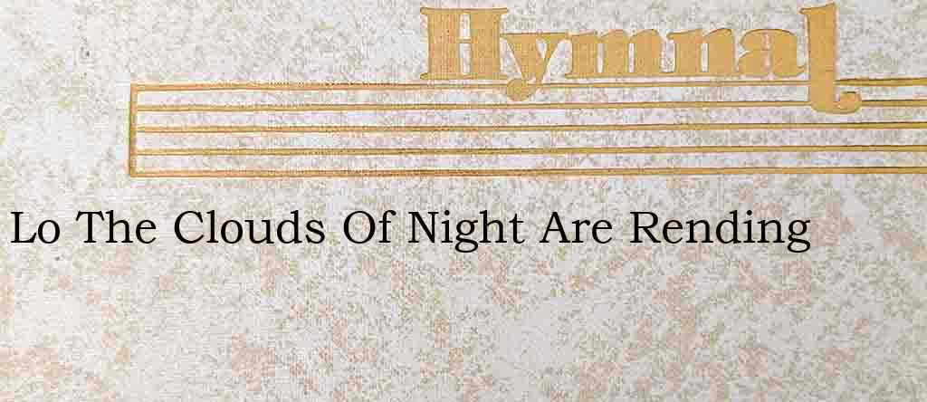 Lo The Clouds Of Night Are Rending – Hymn Lyrics