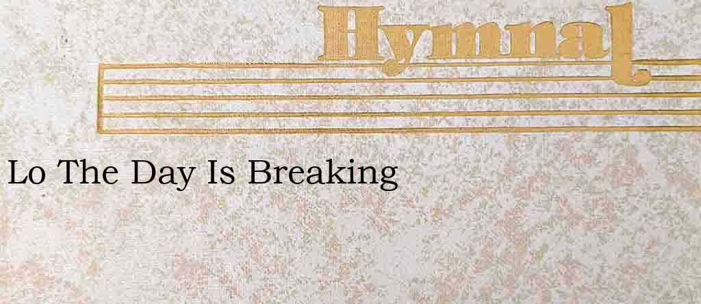 Lo The Day Is Breaking – Hymn Lyrics