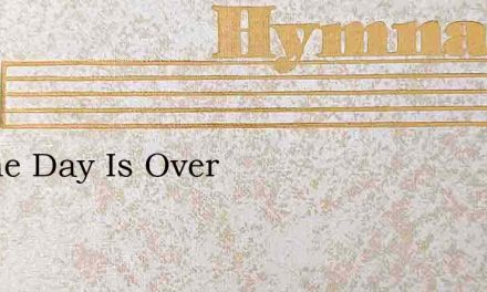 Lo The Day Is Over – Hymn Lyrics