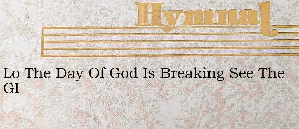 Lo The Day Of God Is Breaking See The Gl – Hymn Lyrics