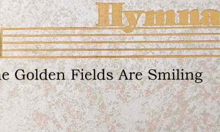 Lo The Golden Fields Are Smiling – Hymn Lyrics