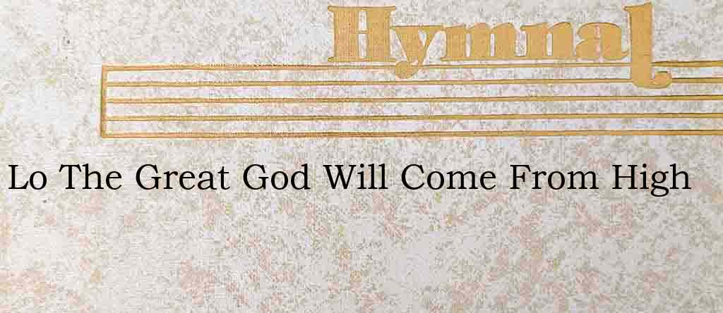 Lo The Great God Will Come From High – Hymn Lyrics