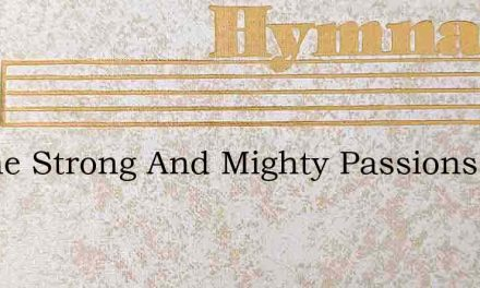 Lo The Strong And Mighty Passions – Hymn Lyrics