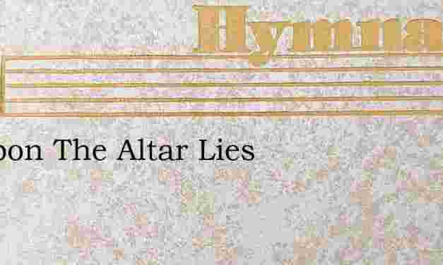 Lo Upon The Altar Lies – Hymn Lyrics