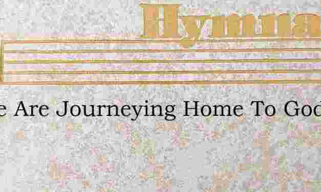Lo We Are Journeying Home To God – Hymn Lyrics