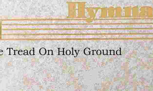 Lo We Tread On Holy Ground – Hymn Lyrics