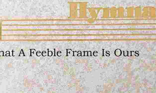 Lo What A Feeble Frame Is Ours – Hymn Lyrics