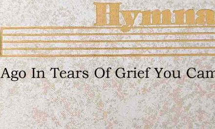 Long Ago In Tears Of Grief You Came To H – Hymn Lyrics