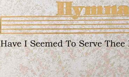 Long Have I Seemed To Serve Thee Lord – Hymn Lyrics