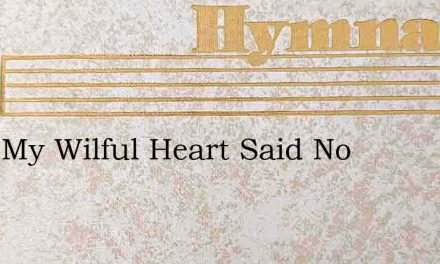 Long My Wilful Heart Said No – Hymn Lyrics