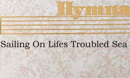 Long Sailing On Lifes Troubled Sea – Hymn Lyrics