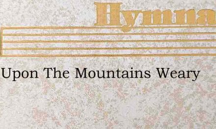 Long Upon The Mountains Weary – Hymn Lyrics