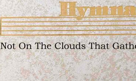 Look Not On The Clouds That Gather – Hymn Lyrics