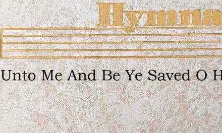 Look Unto Me And Be Ye Saved O Hear The – Hymn Lyrics