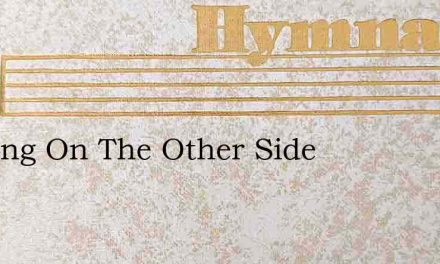 Looking On The Other Side – Hymn Lyrics