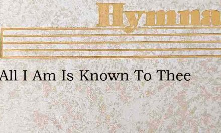 Lord All I Am Is Known To Thee – Hymn Lyrics