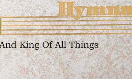 Lord And King Of All Things – Hymn Lyrics