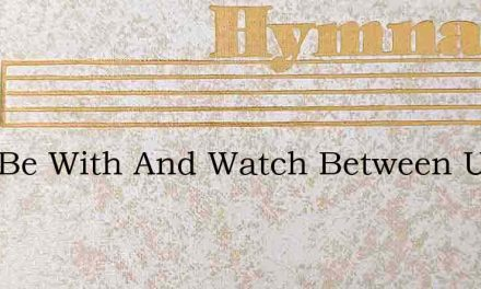 Lord Be With And Watch Between Us – Hymn Lyrics