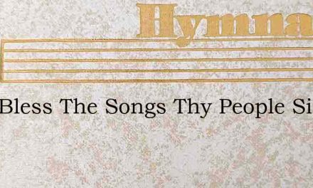 Lord Bless The Songs Thy People Sing – Hymn Lyrics