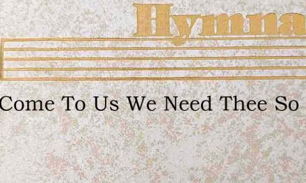 Lord Come To Us We Need Thee So – Hymn Lyrics