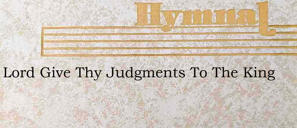 Lord Give Thy Judgments To The King – Hymn Lyrics