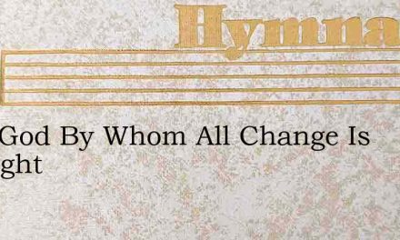 Lord God By Whom All Change Is Wrought – Hymn Lyrics