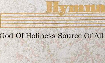 Lord God Of Holiness Source Of All Bless – Hymn Lyrics