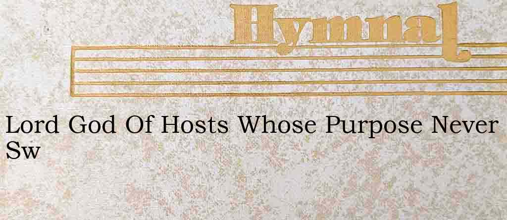 Lord God Of Hosts Whose Purpose Never Sw – Hymn Lyrics