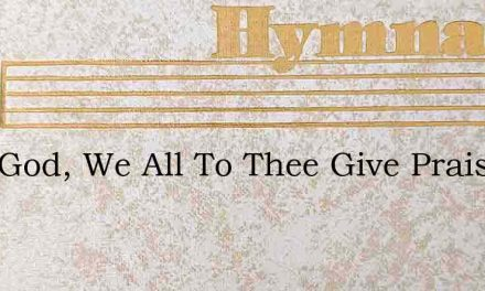 Lord God, We All To Thee Give Praise – Hymn Lyrics